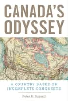 Canada's Odyssey - A Country Based on Incomplete Conquests ebook by Peter H. Russell