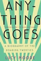 Anything Goes: A Biography of the Roaring Twenties ebook by Lucy Moore