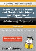 How to Start a Farm and Garden Machinery and Equipment Merchant Wholesaler Business ebook by Faye Murray