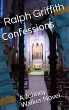 Confessions - A Johnny Walker Novel ebook by Ralph Griffith