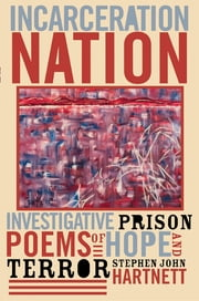 Incarceration Nation - Investigative Prison Poems of Hope and Terror ebook by Stephen John Hartnett