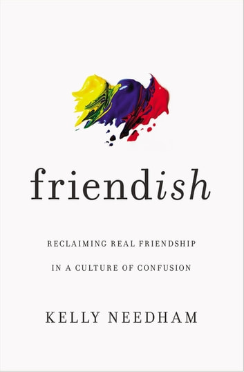 Friend-ish - Reclaiming Real Friendship in a Culture of Confusion ebook by Kelly Needham
