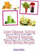 Liver Cleanse, Juicing Cleanse & Healing With Herbal Recipes - Juicing Cleanse & Smoothie Cleanse Recipes For A Clean Body ebook by Juliana Baldec