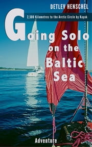 Going Solo on the Baltic Sea - 2,500 Kilometres to the Arctic Circle by Kayak ebook by Detlev Dr. Henschel
