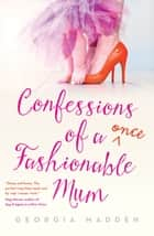 Confessions of a Once Fashionable Mum ebook by Georgia Madden