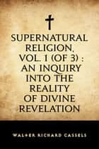 Supernatural Religion, Vol. 1 (of 3) : An Inquiry into the Reality of Divine Revelation ebook by Walter Richard Cassels