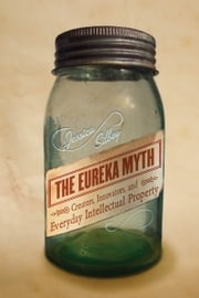The Eureka Myth - Creators, Innovators, and Everyday Intellectual Property ebook by Jessica Silbey