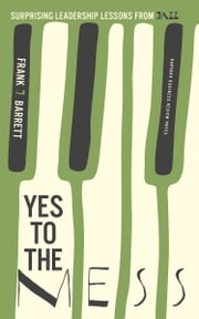 Yes to the Mess - Surprising Leadership Lessons from Jazz ebook by Frank J. Barrett
