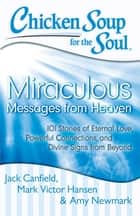Chicken Soup for the Soul: Miraculous Messages from Heaven ebook by Jack Canfield,Mark Victor Hansen,Amy Newmark