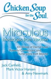 Chicken Soup for the Soul: Miraculous Messages from Heaven - 101 Stories of Eternal Love, Powerful Connections, and Divine Signs from Beyond ebook by Jack Canfield,Mark Victor Hansen,Amy Newmark