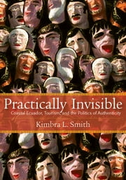 Practically Invisible - Coastal Ecuador, Tourism, and the Politics of Authenticity ebook by Kimbra Smith
