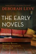 The Early Novels - Beautiful Mutants, Swallowing Geography, The Unloved ebook by Deborah Levy