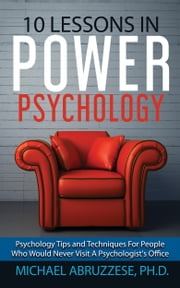 10 Lessons in Power Psychology: Psychology Tips and Techniques For People Who Would Never Visit A Psychologist's Office ebook by Michael Abruzzese, Ph.D.