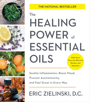 The Healing Power of Essential Oils - Soothe Inflammation, Boost Mood, Prevent Autoimmunity, and Feel Great in Every Way ebook by Eric Zielinski, D.C.