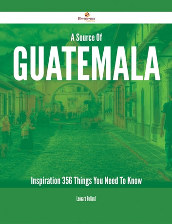 A Source Of Guatemala Inspiration - 356 Things You Need To Know ebook by Leonard Pollard