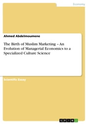The Birth of Muslim Marketing - An Evolution of Managerial Economics to a Specialized Culture Science ebook by Ahmed Abdelmoumene