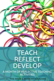 Teach Reflect Develop: A Month of Reflective Teaching Activities ebook by Phil Wade,Anthony Gaughan