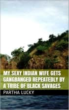 My Sexy Indian Wife Gets Gangbanged Repeatedly by a Tribe of Black Savages ebook by Partha Lucky