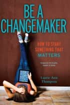 Be a Changemaker - How to Start Something That Matters ebook by Laurie Ann Thompson, Bill Drayton