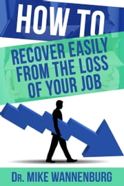 How to Recover Easily from the Loss of Your Job ebook by Dr Mike Wannenburg
