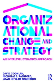 Organizational Change and Strategy - An Interlevel Dynamics Approach ebook by David Coghlan,Nicholas S. Rashford,João Neiva de Figueiredo