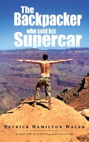 The Backpacker who sold his Supercar - A road map to achieving your dream life ebook by Patrick Hamilton Walsh