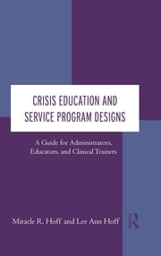 Crisis Education and Service Program Designs - A Guide for Administrators, Educators, and Clinical Trainers ebook by Miracle R. Hoff,Lee Ann Hoff