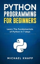 Python: Programming For Beginners: Learn The Fundamentals of Python in 7 Days ebook by Michael Knapp