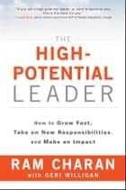 The High-Potential Leader - How to Grow Fast, Take on New Responsibilities, and Make an Impact ebook by Ram Charan, Geri Willigan