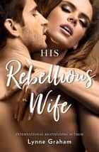 His Rebellious Wife ebook by Lynne Graham