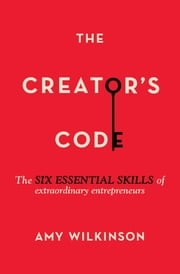 The Creator's Code - The Six Essential Skills of Extraordinary Entrepreneurs ebook by Amy Wilkinson