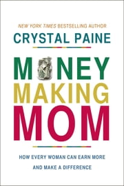 Money-Making Mom - How Every Woman Can Earn More and Make a Difference ebook by Crystal Paine
