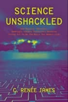 Science Unshackled - How Obscure, Abstract, Seemingly Useless Scientific Research Turned Out to Be the Basis for Modern Life ebook by C. Renée James