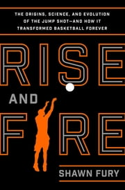 Rise and Fire - The Origins, Science, and Evolution of the Jump Shot--and How It Transformed Basketball Forever ebook by Shawn Fury