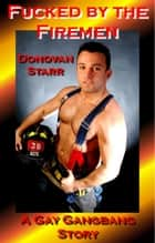 Fucked by the Firemen - A Gay Gangbang Story ebook by Donovan Starr
