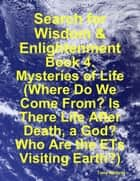 Search for Wisdom & Enlightenment: Book 4. Mysteries of Life (Where Do We Come From? Is There Life After Death, a God? Who Are the ETs Visiting Earth?) ebook by Tony Kelbrat