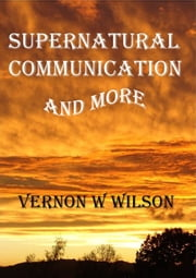 Supernatural Communication and More ebook by Vernon W. Wilson
