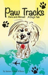 Paw Tracks Here and Abroad: A Dog's Tale ebook by James Mikel Wilson