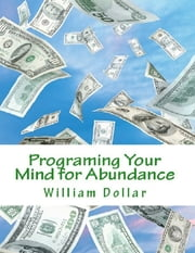 Programing Your Mind for Abundance ebook by William Dollar