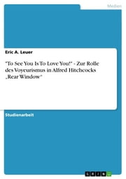 'To See You Is To Love You!' - Zur Rolle des Voyeurismus in Alfred Hitchcocks 'Rear Window' ebook by Eric A. Leuer