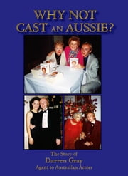 Why Not Cast An Aussie?:The Story of Darren Gray Agent to Australian Actors ebook by Gray,Darren