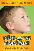inFormative Assessment - When It's Not About a Grade ebook by Robin J. Fogarty, Gene M. Kerns