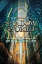 Navigating the Shadow World - The Unofficial Guide to Cassandra Clare's The Mortal Instruments ebook by Liv Spencer