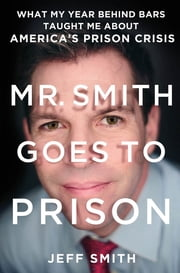 Mr. Smith Goes to Prison - What My Year Behind Bars Taught Me About America's Prison Crisis ebook by Jeff Smith,Tim Bartlett