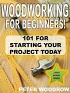 Woodworking For Beginners: 101 for Starting Your Project Today! ebook by Peter Woodrow