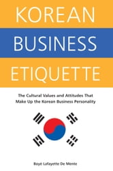 Korean Business Etiquette - The Cultural Values and Attitudes that Make Up the Korean Business Personality ebook by Boye Lafayette De Mente
