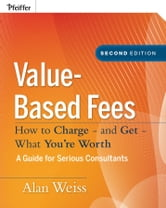 Value-Based Fees - How to Charge - and Get - What You're Worth ebook by Alan Weiss