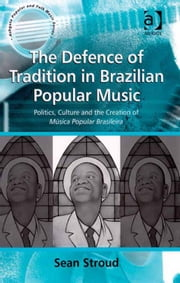The Defence of Tradition in Brazilian Popular Music - Politics, Culture and the Creation of Música Popular Brasileira ebook by Dr Sean Stroud,Professor Stan Hawkins,Professor Lori Burns