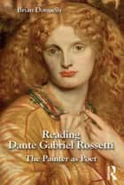 Reading Dante Gabriel Rossetti - The Painter as Poet ebook by Brian Donnelly