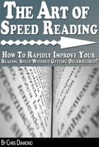 The Art of Speed Reading: How To Rapidly Improve Your Reading Speed Without Getting Overwhelmed? ebook by Chris Diamond